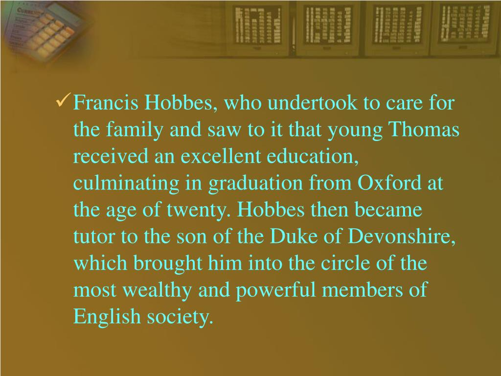 Francis Hobbes, who undertook to care for the family and saw to it that young Thomas received an excellent education, culminating in graduation from Oxford at the age of twenty. Hobbes then became tutor to the son of the Duke of Devonshire, which brought him into the circle of the most wealthy and powerful members of English society.
