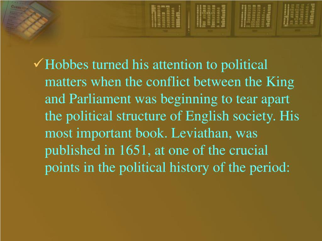 Hobbes turned his attention to political matters when the conflict between the King and Parliament was beginning to tear apart the political structure of English society. His most important book. Leviathan, was published in 1651, at one of the crucial points in the political history of the period: