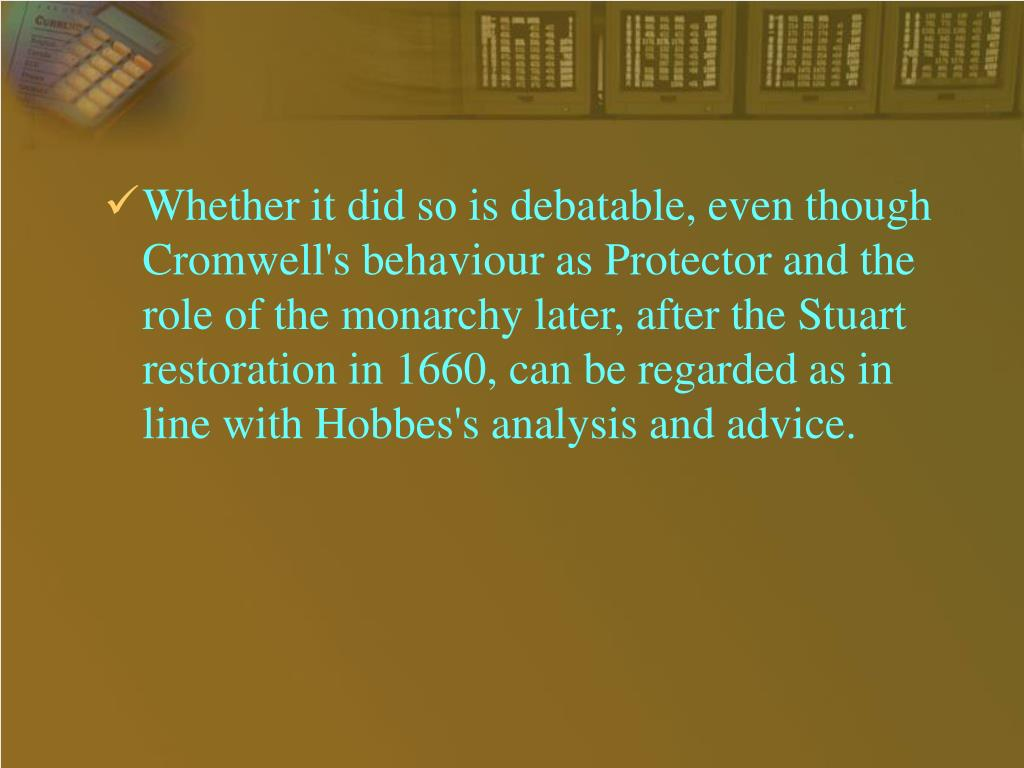 Whether it did so is debatable, even though Cromwell's behaviour as Protector and the role of the monarchy later, after the Stuart restoration in 1660, can be regarded as in line with Hobbes's analysis and advice.