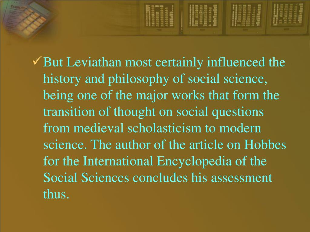But Leviathan most certainly influenced the history and philosophy of social science, being one of the major works that form the transition of thought on social questions from medieval scholasticism to modern science. The author of the article on Hobbes for the International Encyclopedia of the Social Sciences concludes his assessment thus.