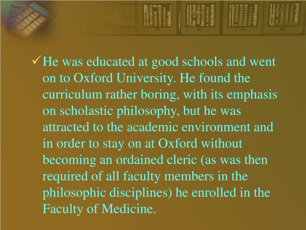 He was educated at good schools and went on to Oxford University. He found the curriculum rather boring, with its emphasis on scholastic philosophy, but he was attracted to the academic environment and in order to stay on at Oxford without becoming an ordained cleric (as was then required of all faculty members in the philosophic disciplines) he enrolled in the Faculty of Medicine.