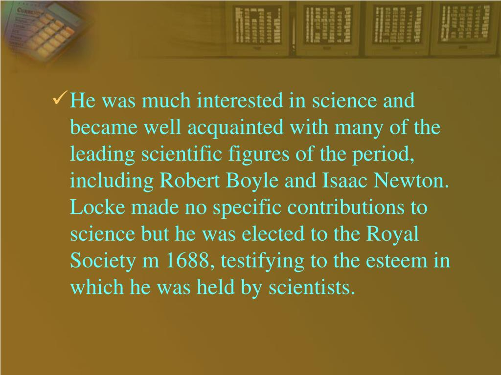 He was much interested in science and became well acquainted with many of the leading scientific figures of the period, including Robert Boyle and Isaac Newton. Locke made no specific contributions to science but he was elected to the Royal Society m 1688, testifying to the esteem in which he was held by scientists.