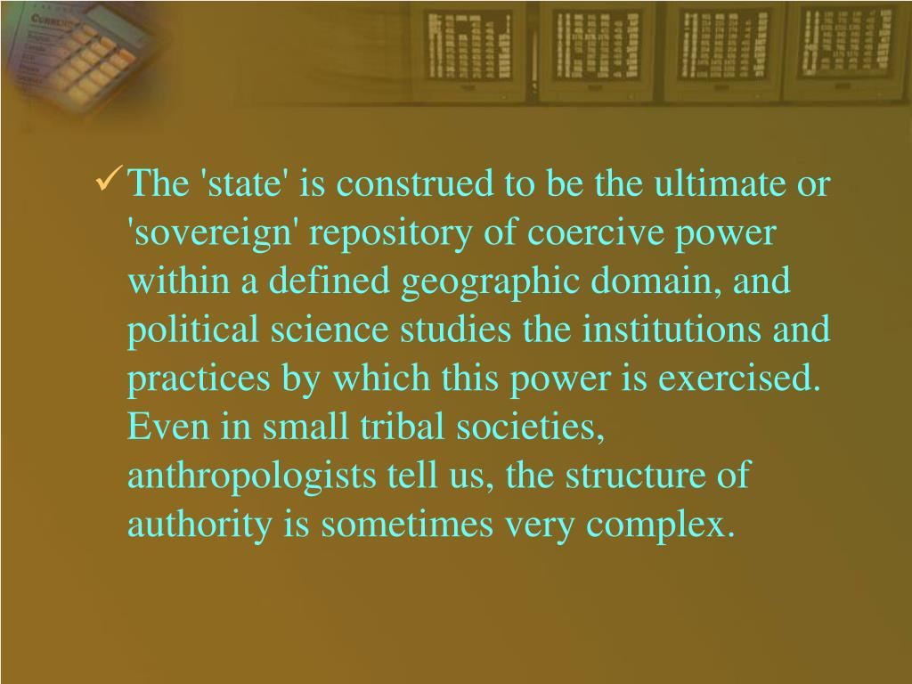 The 'state' is construed to be the ultimate or 'sovereign' repository of coercive power within a defined geographic domain, and political science studies the institutions and practices by which this power is exercised. Even in small tribal societies, anthropologists tell us, the structure of authority is sometimes very complex.