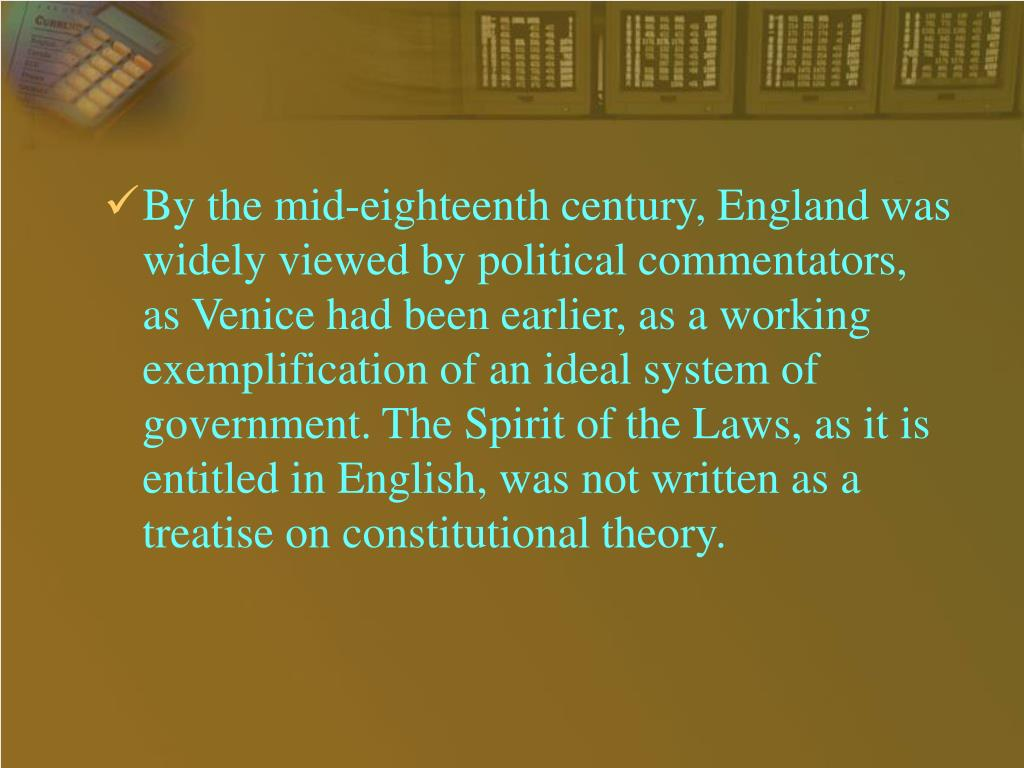 By the mid-eighteenth century, England was widely viewed by political commentators, as Venice had been earlier, as a working exemplification of an ideal system of government. The Spirit of the Laws, as it is entitled in English, was not written as a treatise on constitutional theory.