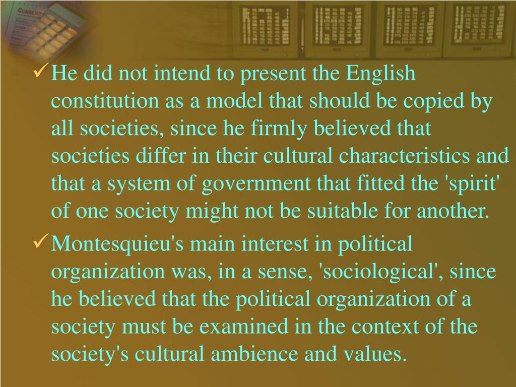 He did not intend to present the English constitution as a model that should be copied by all societies, since he firmly believed that societies differ in their cultural characteristics and that a system of government that fitted the 'spirit' of one society might not be suitable for another.