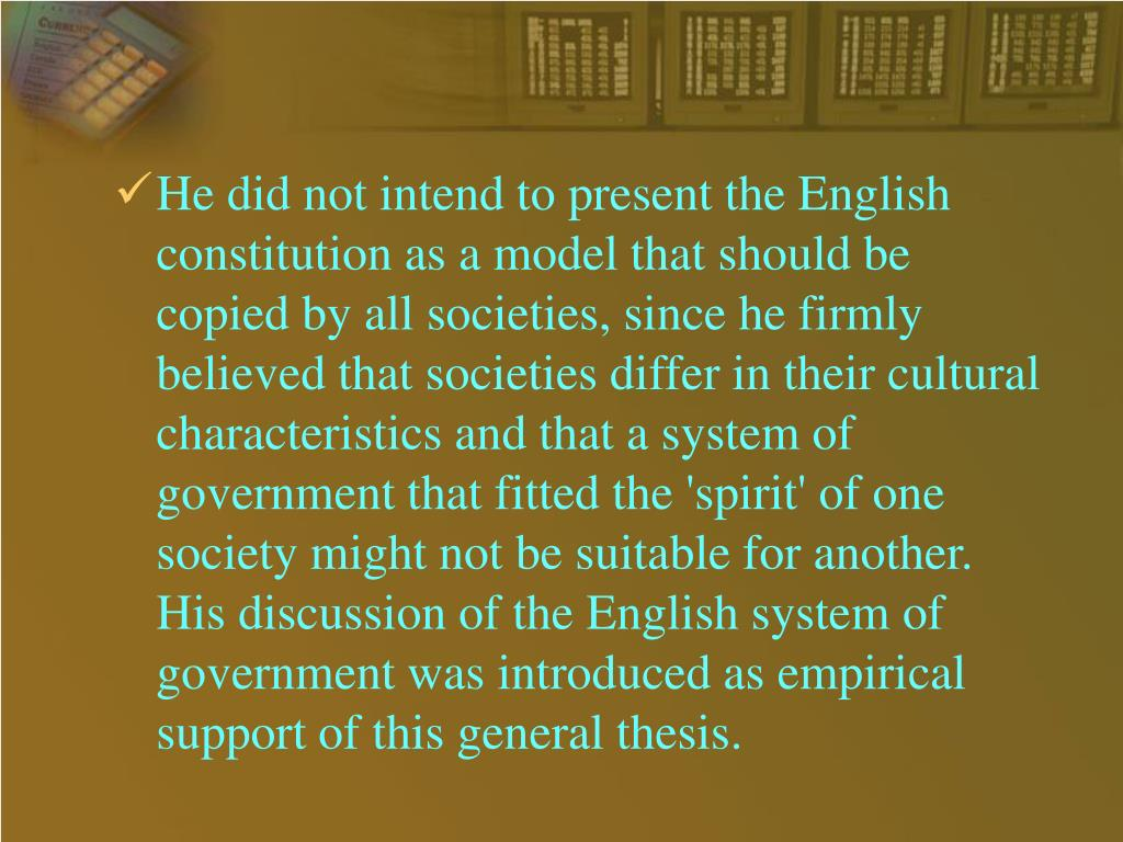 He did not intend to present the English constitution as a model that should be copied by all societies, since he firmly believed that societies differ in their cultural characteristics and that a system of government that fitted the 'spirit' of one society might not be suitable for another. His discussion of the English system of government was introduced as empirical support of this general thesis.