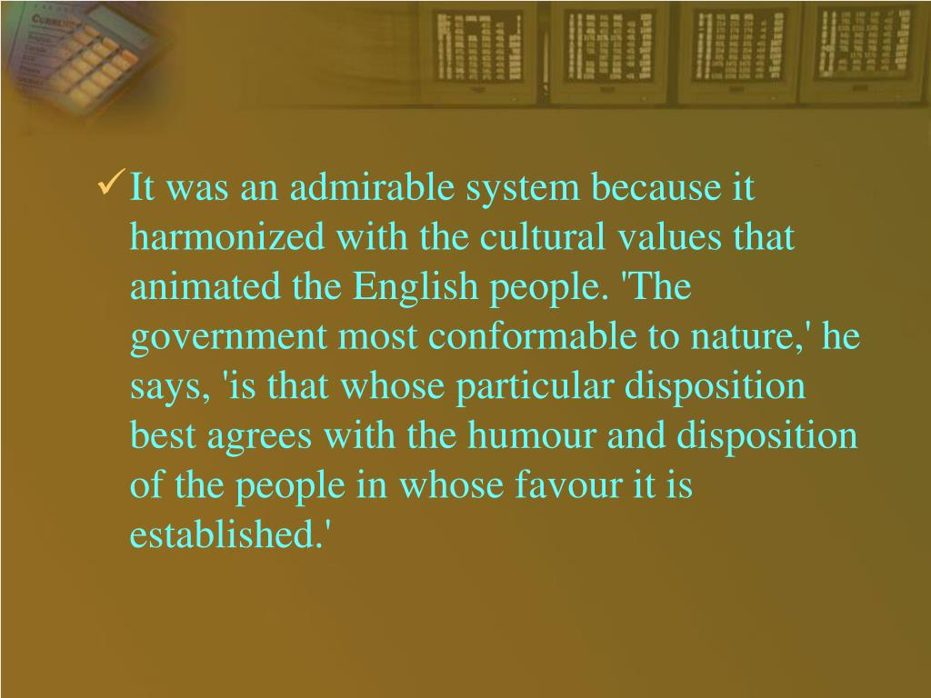 It was an admirable system because it harmonized with the cultural values that animated the English people. 'The government most conformable to nature,' he says, 'is that whose particular disposition best agrees with the humour and disposition of the people in whose favour it is established.'