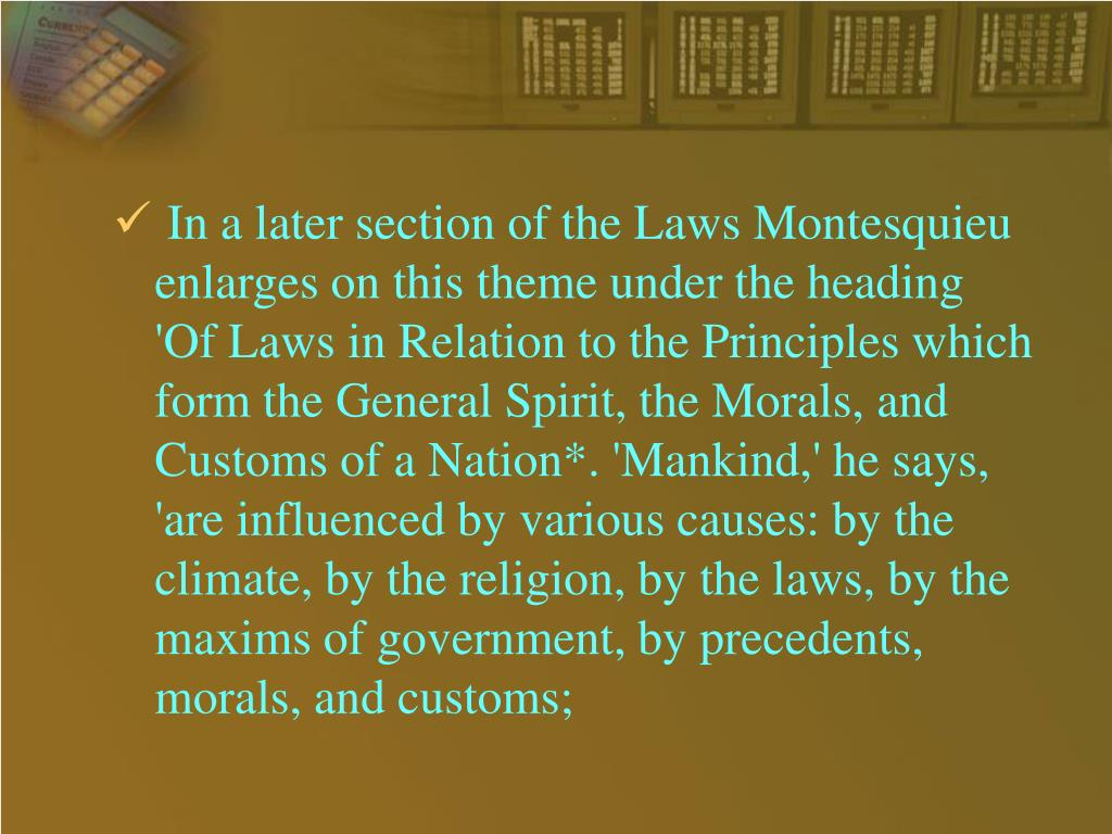 In a later section of the Laws Montesquieu enlarges on this theme under the heading 'Of Laws in Relation to the Principles which form the General Spirit, the Morals, and Customs of a Nation*. 'Mankind,' he says, 'are influenced by various causes: by the climate, by the religion, by the laws, by the maxims of government, by precedents, morals, and customs;