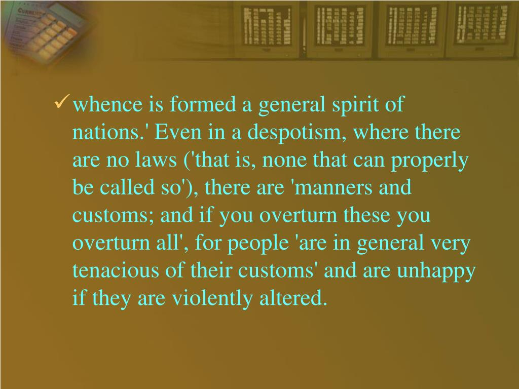 whence is formed a general spirit of nations.' Even in a despotism, where there are no laws ('that is, none that can properly be called so'), there are 'manners and customs; and if you overturn these you overturn all', for people 'are in general very tenacious of their customs' and are unhappy if they are violently altered.