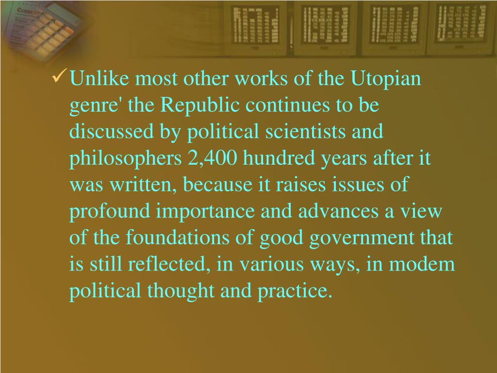 Unlike most other works of the Utopian genre' the Republic continues to be discussed by political scientists and philosophers 2,400 hundred years after it was written, because it raises issues of profound importance and advances a view of the foundations of good government that is still reflected, in various ways, in modem political thought and practice.