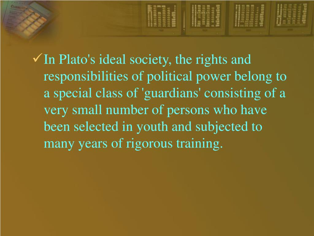 In Plato's ideal society, the rights and responsibilities of political power belong to a special class of 'guardians' consisting of a very small number of persons who have been selected in youth and subjected to many years of rigorous training.
