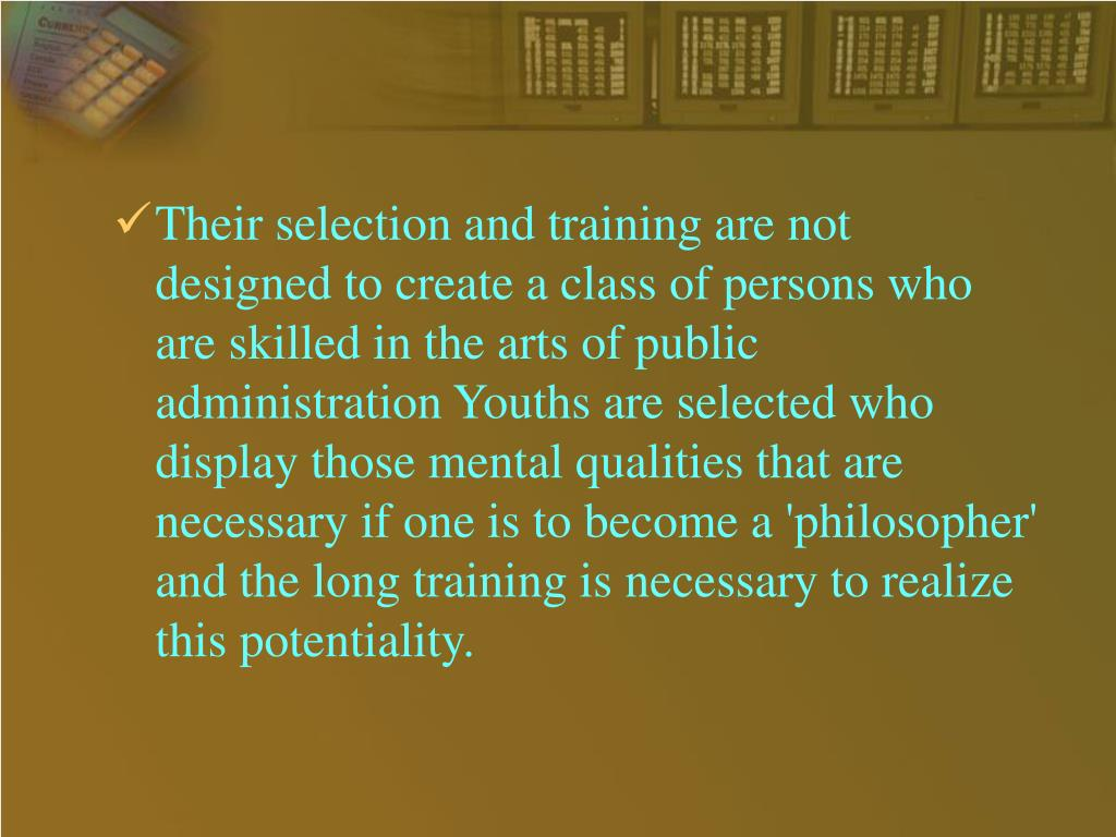 Their selection and training are not designed to create a class of persons who are skilled in the arts of public administration Youths are selected who display those mental qualities that are necessary if one is to become a 'philosopher' and the long training is necessary to realize this potentiality.