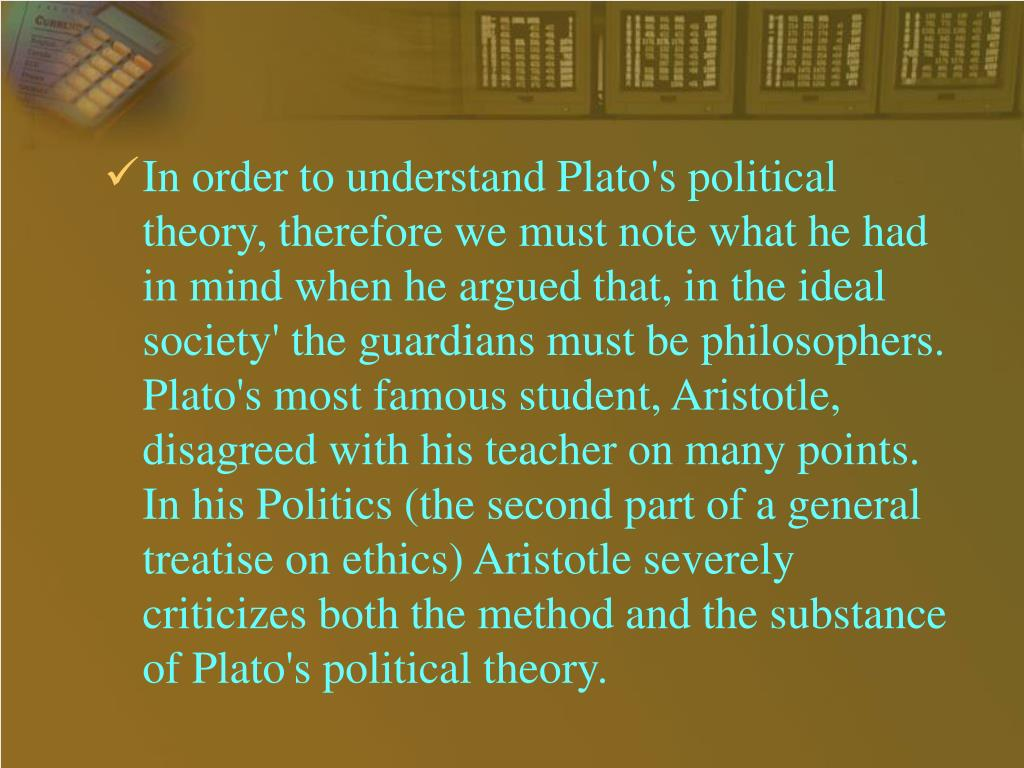 In order to understand Plato's political theory, therefore we must note what he had in mind when he argued that, in the ideal society' the guardians must be philosophers. Plato's most famous student, Aristotle, disagreed with his teacher on many points. In his Politics (the second part of a general treatise on ethics) Aristotle severely criticizes both the method and the substance of Plato's political theory.