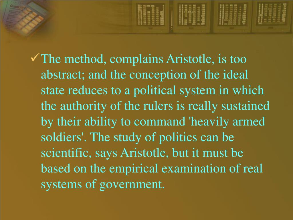The method, complains Aristotle, is too abstract; and the conception of the ideal state reduces to a political system in which the authority of the rulers is really sustained by their ability to command 'heavily armed soldiers'. The study of politics can be scientific, says Aristotle, but it must be based on the empirical examination of real systems of government.