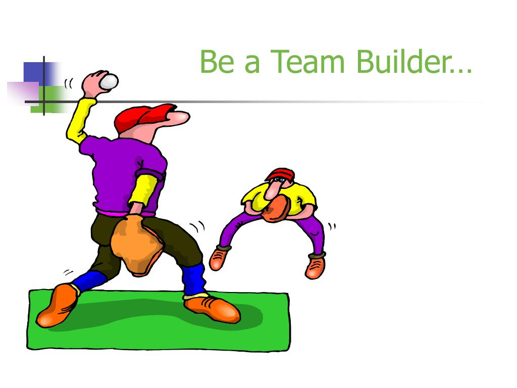 Be a Team Builder…