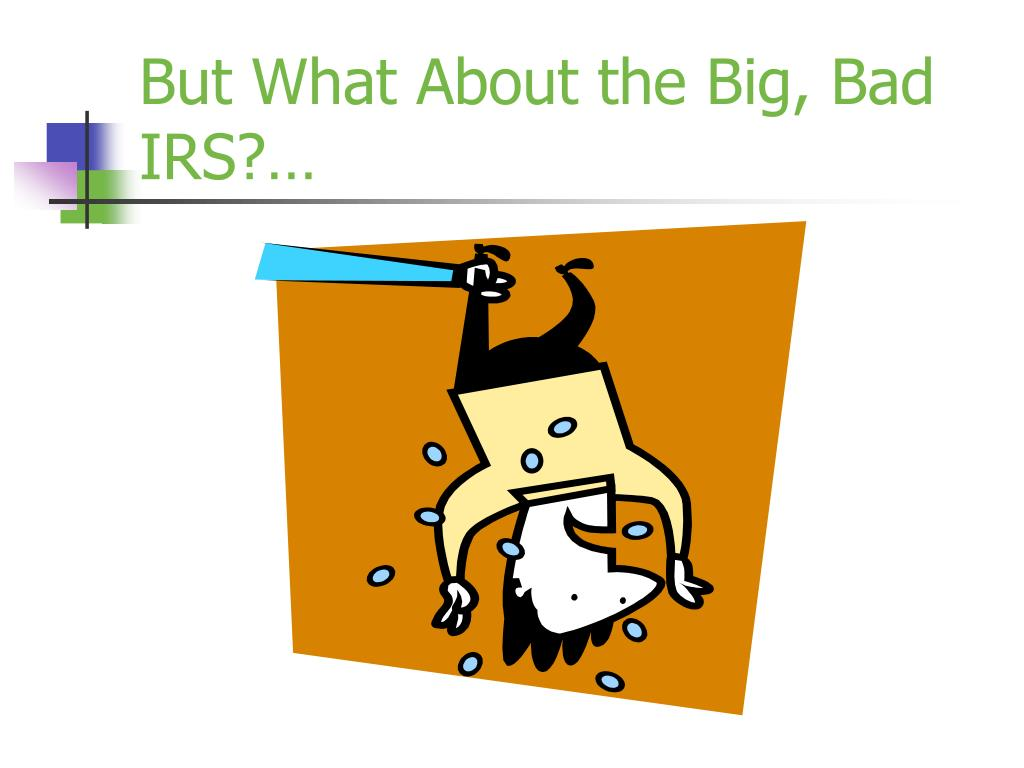 But What About the Big, Bad IRS?…