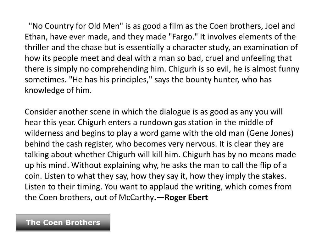 """No Country for Old Men"" is as good a film as the Coen brothers, Joel and Ethan, have ever made, and they made ""Fargo."" It involves elements of the thriller and the chase but is essentially a character study, an examination of how its people meet and deal with a man so bad, cruel and unfeeling that there is simply no comprehending him. Chigurh is so evil, he is almost funny sometimes. ""He has his principles,"" says the bounty hunter, who has knowledge of him."