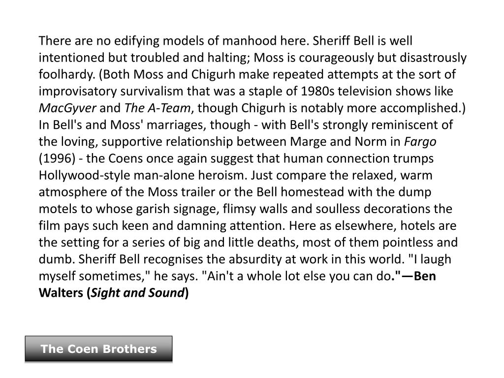 There are no edifying models of manhood here. Sheriff Bell is well intentioned but troubled and halting; Moss is courageously but disastrously foolhardy. (Both Moss and Chigurh make repeated attempts at the sort of improvisatory survivalism that was a staple of 1980s television shows like