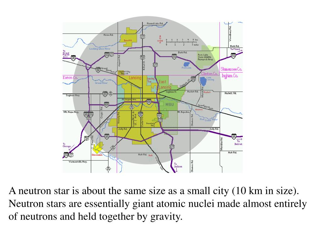 A neutron star is about the same size as a small city (10 km in size). Neutron stars are essentially giant atomic nuclei made almost entirely of neutrons and held together by gravity.