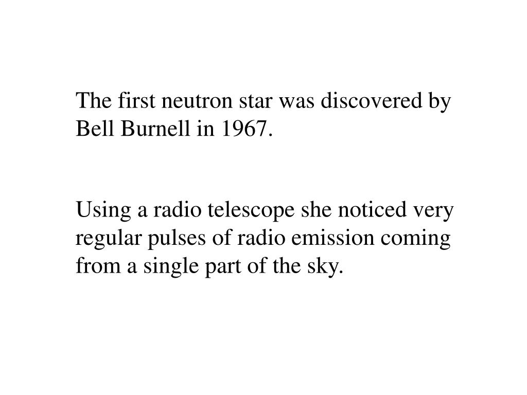 The first neutron star was discovered by Bell Burnell in 1967.