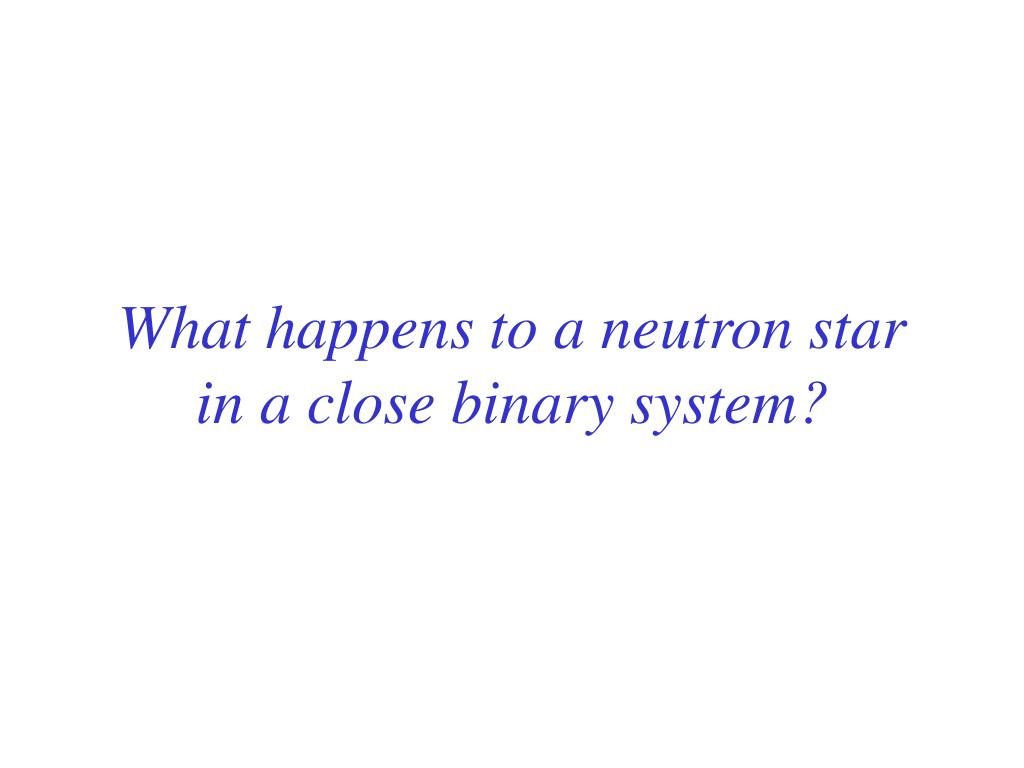 What happens to a neutron star in a close binary system?