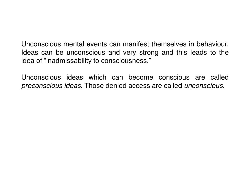 """Unconscious mental events can manifest themselves in behaviour. Ideas can be unconscious and very strong and this leads to the idea of """"inadmissability to consciousness."""""""