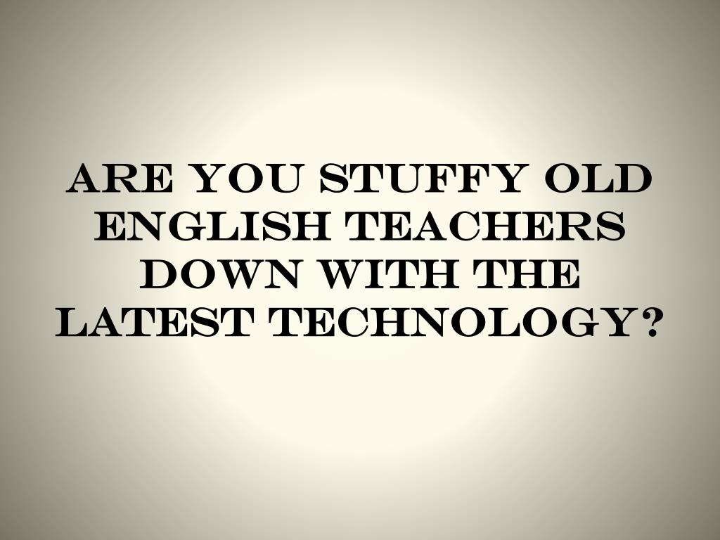 Are you stuffy old english teachers down with the latest technology?