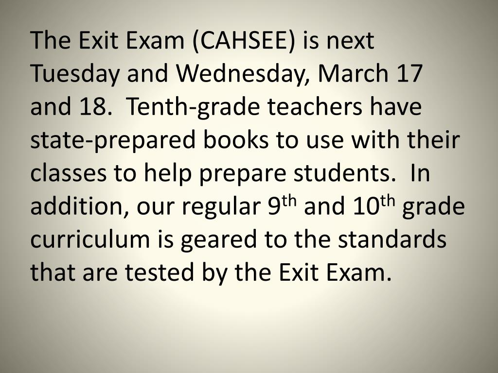 The Exit Exam (CAHSEE) is next Tuesday and Wednesday, March 17 and 18.  Tenth-grade teachers have state-prepared books to use with their classes to help prepare students.  In addition, our regular 9