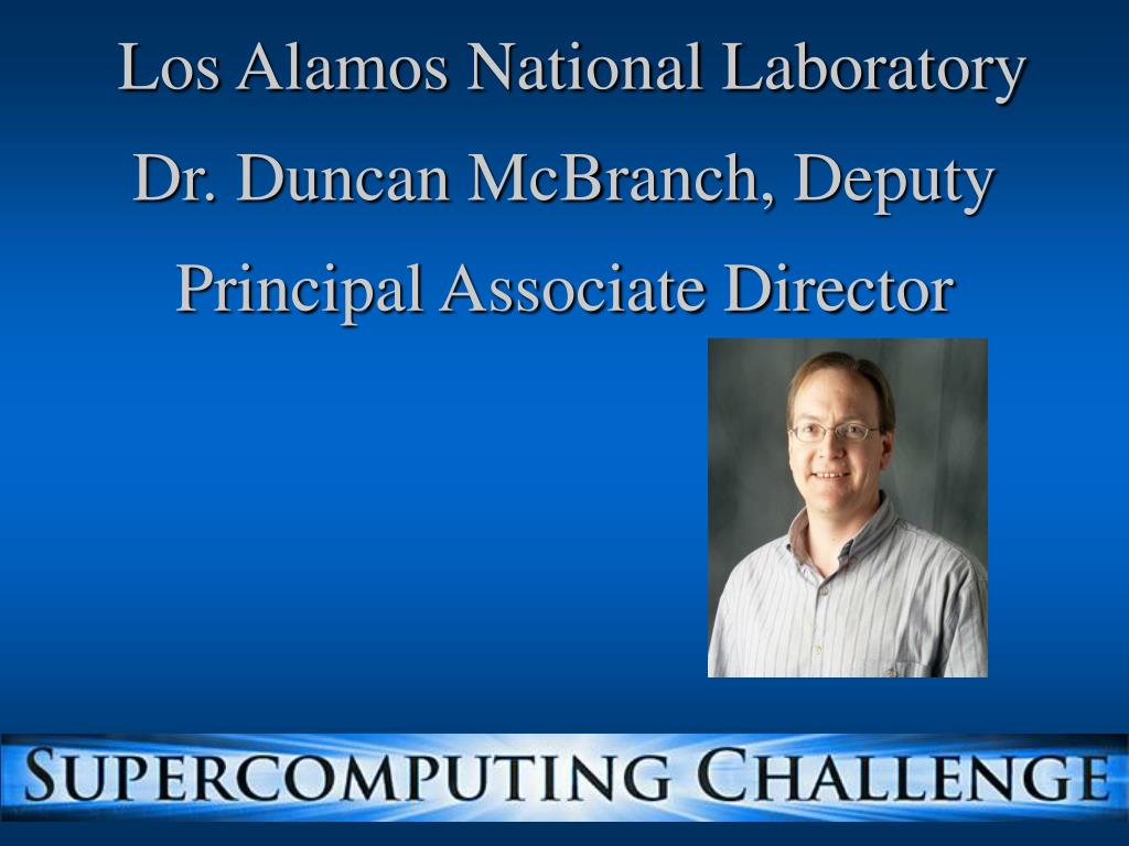 Los Alamos National Laboratory  Dr. Duncan McBranch, Deputy Principal Associate Director