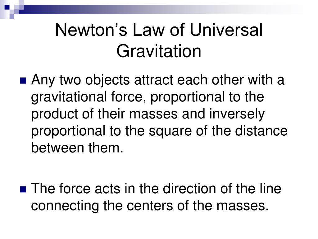 universal gravitation It encapsulates the idea that all the particles of matter in the universe attract each other through the force of gravity – newton's law tells us how strong that attraction is the equation says that the force (f) between two objects is proportional to the product of their masses (m1 and m2), divided by the square of.