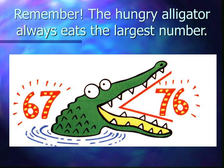 Remember the hungry alligator always eats the largest number l.jpg