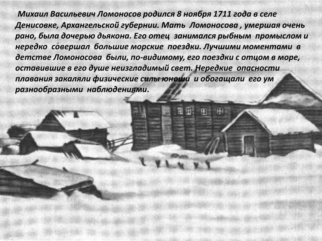 Михаил Васильевич Ломоносов родился 8 ноября 1711 года в селе Денисовке, Архангельской губернии. Мать  Ломоносова , умершая очень рано, была дочерью дьякона. Его отец  занимался рыбным  промыслом и нередко  совершал  большие морские  поездки. Лучшими моментами  в детстве Ломоносова  были, по-видимому, его поездки с отцом в море, оставившие в его душе неизгладимый свет. Нередкие  опасности  плавания закаляли физические силы юноши  и обогащали  его ум разнообразными  наблюдениями