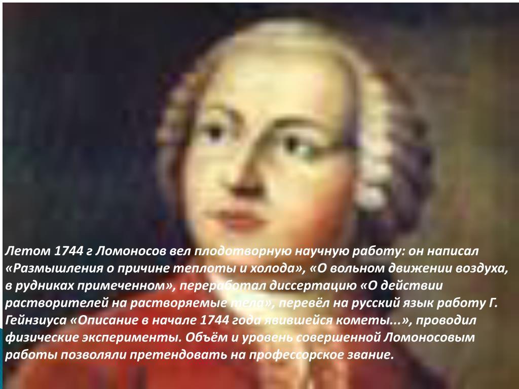 Летом 1744 г Ломоносов вел плодотворную научную работу: он написал «Размышления о причине теплоты и холода», «О вольном движении воздуха, в рудниках примеченном», переработал диссертацию «О действии растворителей на растворяемые тела», перевёл на русский язык работу Г.