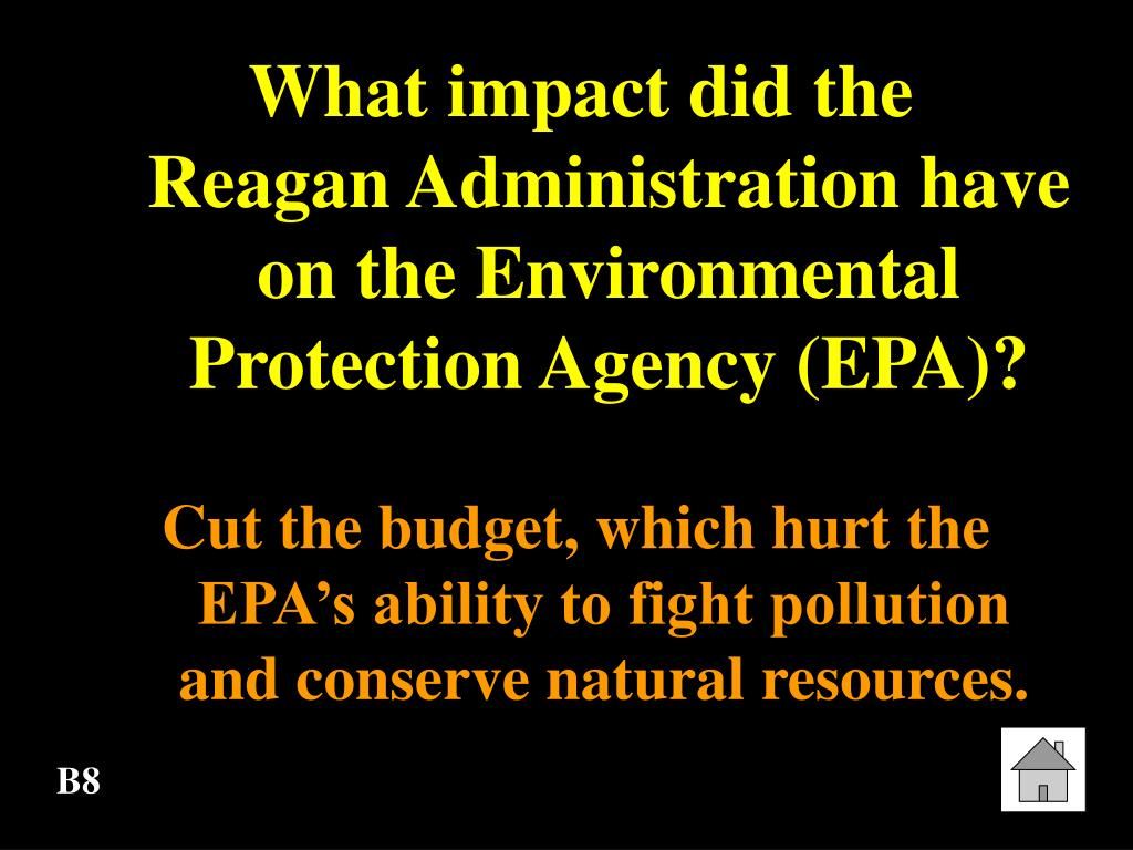What impact did the      Reagan Administration have on the Environmental Protection Agency (EPA)?