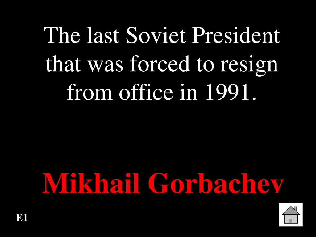 The last Soviet President that was forced to resign from office in 1991.