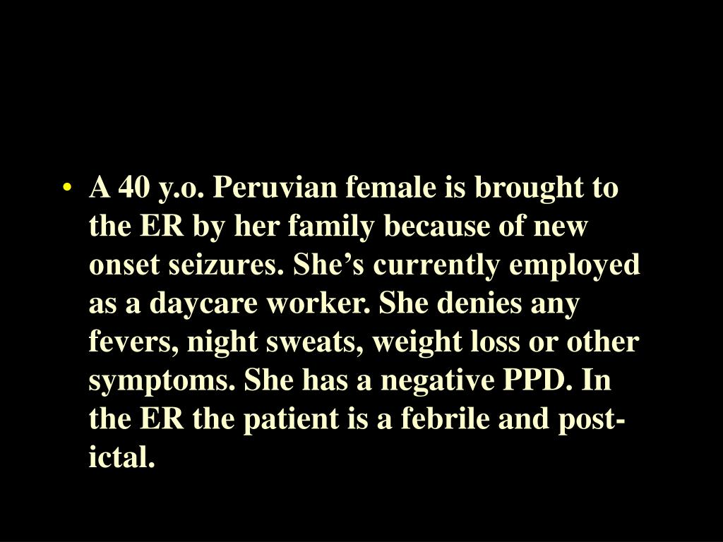 A 40 y.o. Peruvian female is brought to the ER by her family because of new onset seizures. She's currently employed as a daycare worker. She denies any fevers, night sweats, weight loss or other symptoms. She has a negative PPD. In the ER the patient is a febrile and post-ictal.