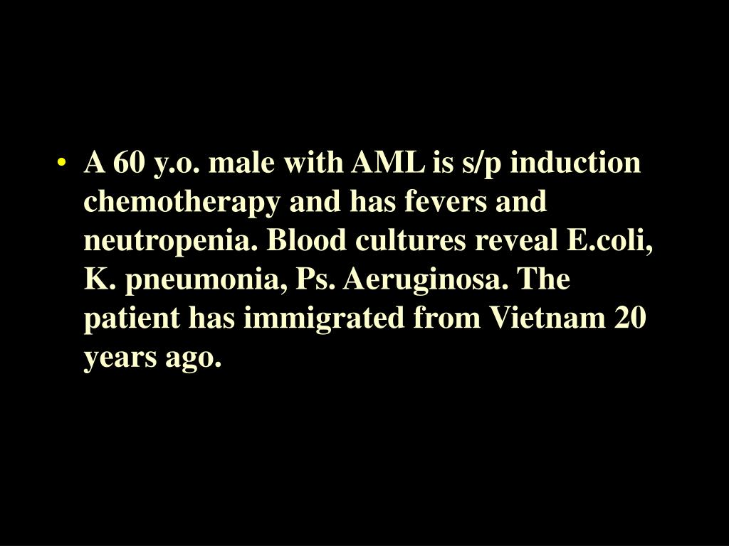 A 60 y.o. male with AML is s/p induction chemotherapy and has fevers and neutropenia. Blood cultures reveal E.coli, K. pneumonia, Ps. Aeruginosa. The patient has immigrated from Vietnam 20 years ago.