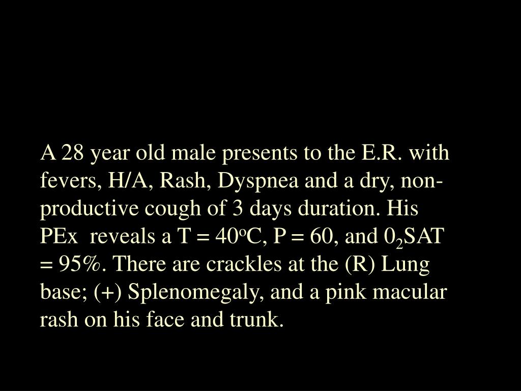 A 28 year old male presents to the E.R. with fevers, H/A, Rash, Dyspnea and a dry, non-productive cough of 3 days duration. His PEx  reveals a T = 40