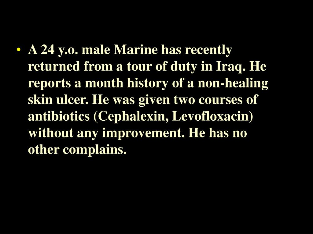 A 24 y.o. male Marine has recently returned from a tour of duty in Iraq. He reports a month history of a non-healing skin ulcer. He was given two courses of antibiotics (Cephalexin, Levofloxacin) without any improvement. He has no other complains.