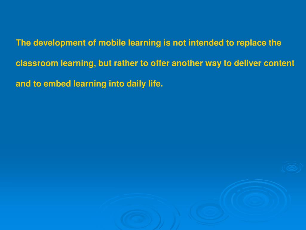 The development of mobile learning is not intended to replace the
