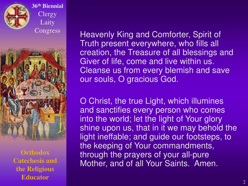 Heavenly King and Comforter, Spirit of Truth present everywhere, who fills all creation, the Treasure of all blessings and Giver of life, come and live within us.  Cleanse us from every blemish and save our souls, O gracious God.