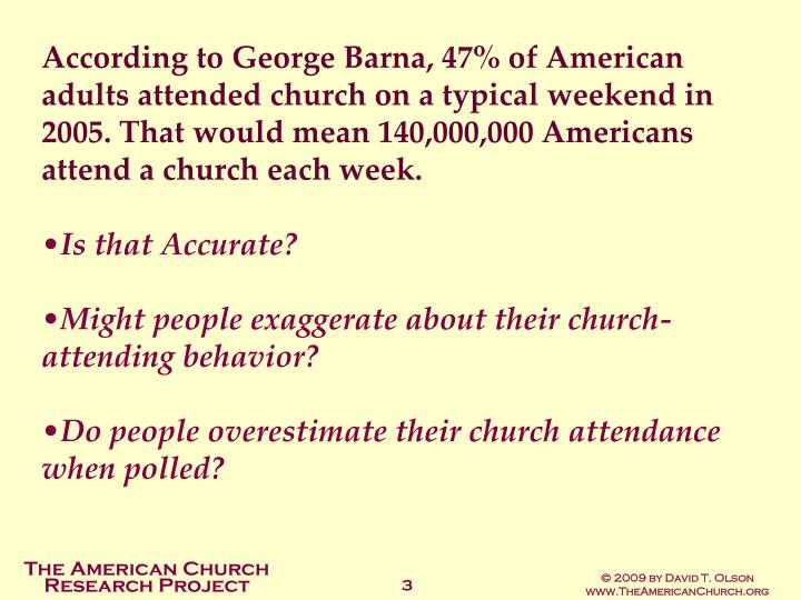 According to George Barna, 47% of American adults attended church on a typical weekend in 2005. That...