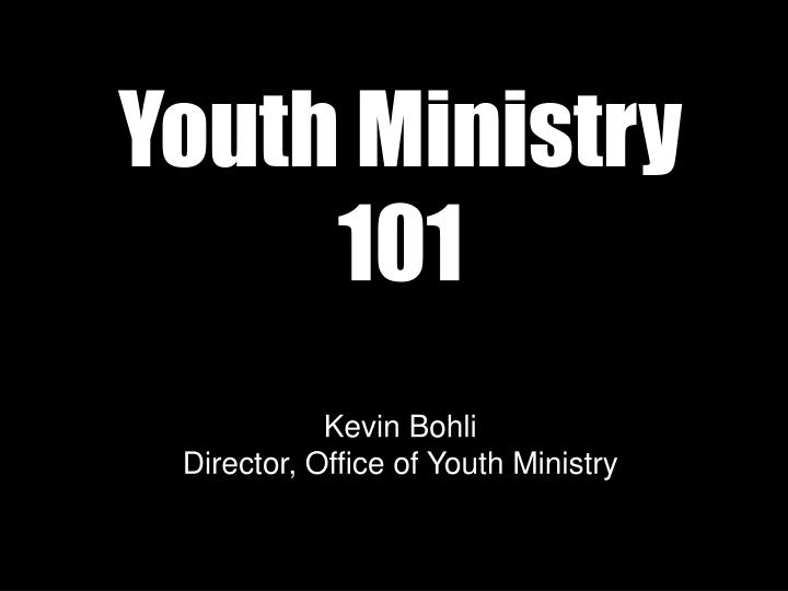 Youth ministry 101 kevin bohli director office of youth ministry