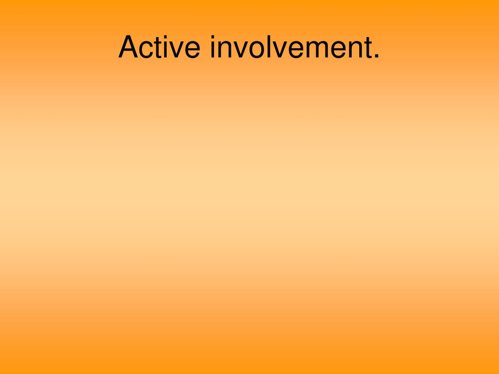Active involvement.