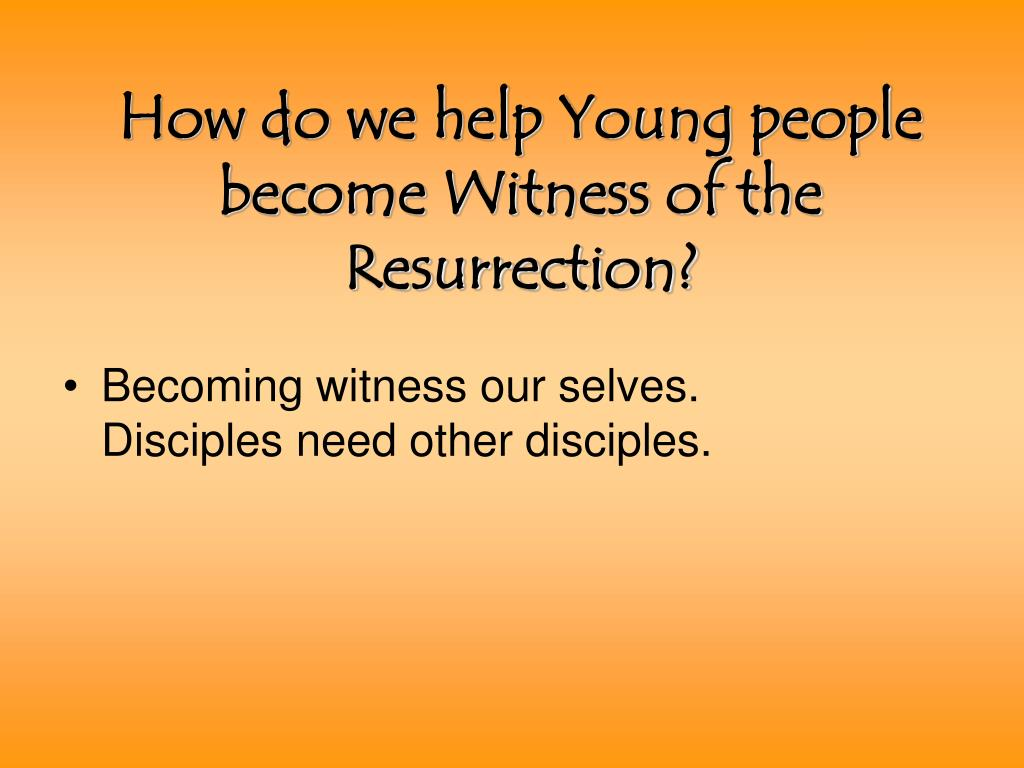 How do we help Young people become Witness of the Resurrection?