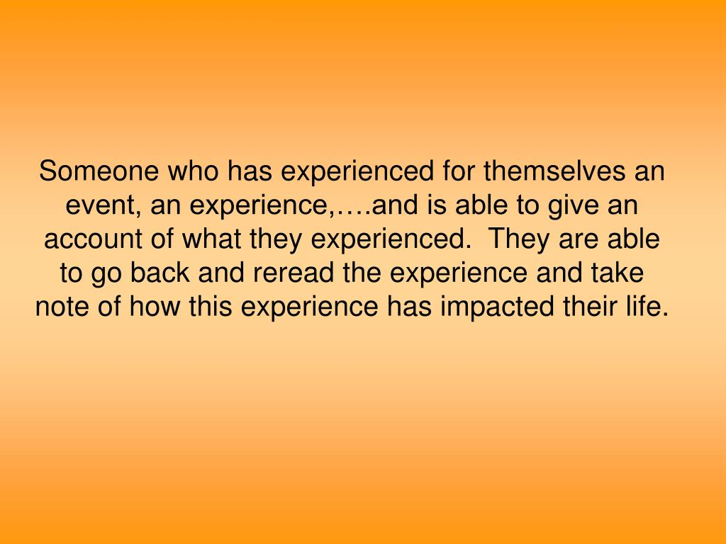 Someone who has experienced for themselves an event, an experience,….and is able to give an account of what they experienced.  They are able to go back and reread the experience and take note of how this experience has impacted their life.