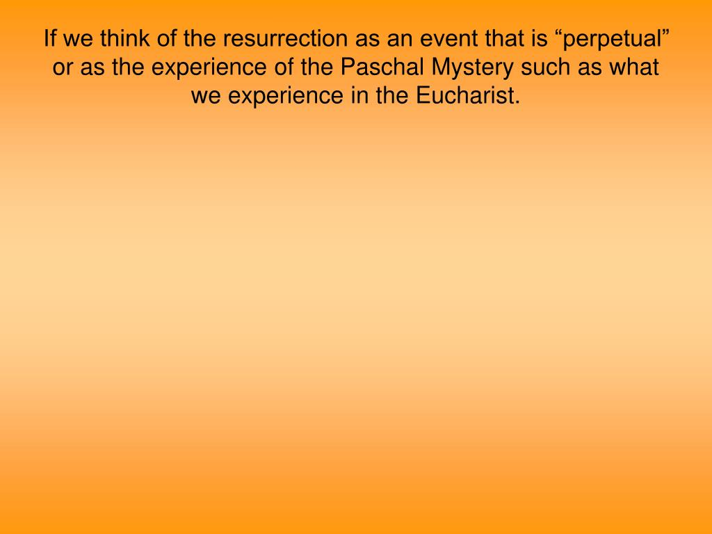 "If we think of the resurrection as an event that is ""perpetual"" or as the experience of the Paschal Mystery such as what we experience in the Eucharist."