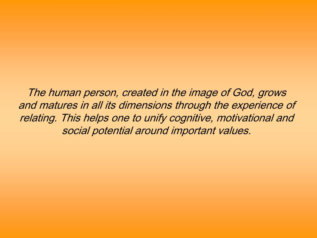 The human person, created in the image of God, grows and matures in all its dimensions through the experience of relating. This helps one to unify cognitive, motivational and social potential around important values.