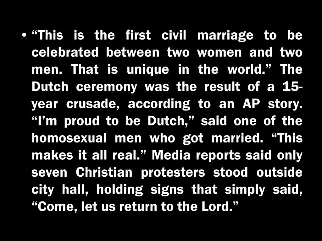 """""""This is the first civil marriage to be celebrated between two women and two men. That is unique in the world."""" The Dutch ceremony was the result of a 15-year crusade, according to an AP story. """"I'm proud to be Dutch,"""" said one of the homosexual men who got married. """"This makes it all real."""" Media reports said only seven Christian protesters stood outside city hall, holding signs that simply said, """"Come, let us return to the Lord."""""""