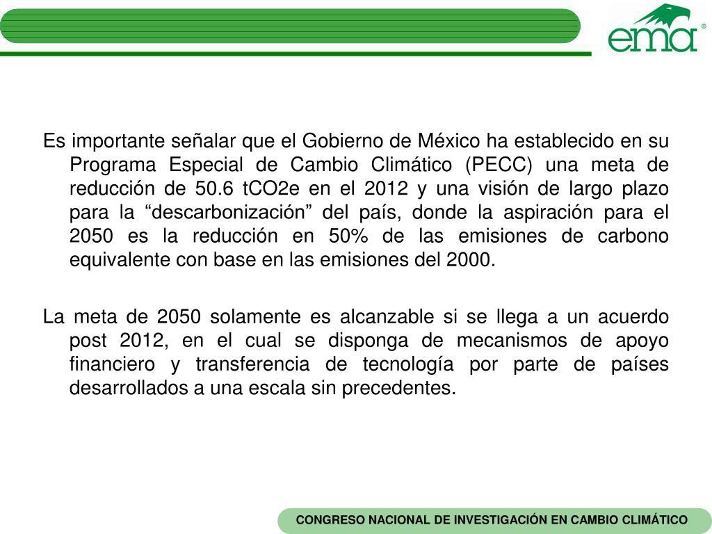 """Es importante señalar que el Gobierno de México ha establecido en su Programa Especial de Cambio Climático (PECC) una meta de reducción de 50.6 tCO2e en el 2012 y una visión de largo plazo para la """"descarbonización"""" del país, donde la aspiración para el 2050 es la reducción en 50% de las emisiones de carbono equivalente con base en las emisiones del 2000."""